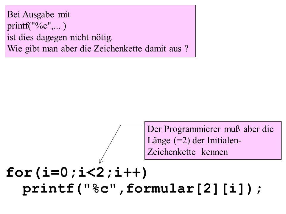 for(i=0;i<2;i++) printf( %c ,formular[2][i]); Bei Ausgabe mit